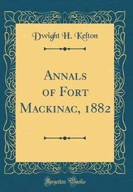 Annals of Fort Mackinac, 1882 (Classic Reprint) by Dwight H Kelton
