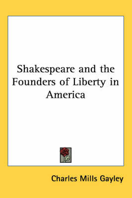 Shakespeare and the Founders of Liberty in America by Charles Mills Gayley