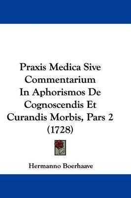 Praxis Medica Sive Commentarium In Aphorismos De Cognoscendis Et Curandis Morbis, Pars 2 (1728) by Hermanno Boerhaave