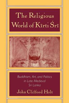 The Religious World of Kirti Sri by John Clifford Holt