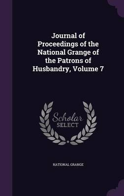 Journal of Proceedings of the National Grange of the Patrons of Husbandry, Volume 7