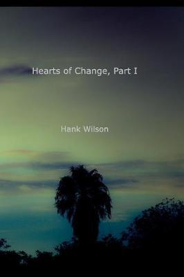 Hearts of Change, Part One. by Hank Wilson