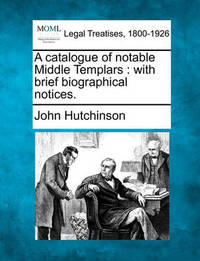 A Catalogue of Notable Middle Templars by John Hutchinson