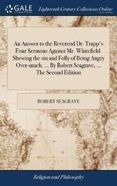 An Answer to the Reverend Dr. Trapp's Four Sermons Against Mr. Whitefield. Shewing the Sin and Folly of Being Angry Over-Much. ... by Robert Seagrave, ... the Second Edition by Robert Seagrave image