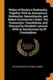 Walter of Henley's Husbandry, Together with an Anonymous Husbandry, Seneschaucie, and Robert Grosseteste's Rules. the Transcripts, Translations, and Glossary by Elizabeth Lamond ... with an Introduction by W. Cunningham by Walter de Henley