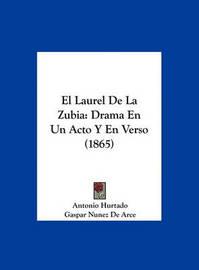 El Laurel de La Zubia: Drama En Un Acto y En Verso (1865) by Antonio Hurtado