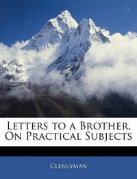 Letters to a Brother, on Practical Subjects by Clergyman