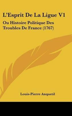 L'Esprit De La Ligue V1: Ou Histoire Politique Des Troubles De France (1767) by Louis Pierre Anquetil image