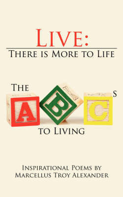 Live: There Is More to Life: The ABCs to Living by Marcellus Troy Alexander