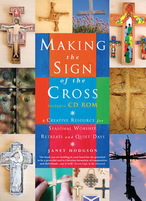 Making the Sign of the Cross: A Creative Resource for Seasonal Worship, Retreats and Quiet Days by Janet Hodgson