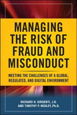 Managing the Risk of Fraud and Misconduct: Meeting the Challenges of a Global, Regulated and Digital Environment by Richard H. Girgenti