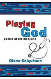 Playing God: Poems About Medicine by Glenn Colquhoun