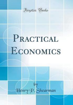 Practical Economics (Classic Reprint) by Henry P Shearman