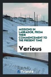Missions in Labrador, from Their Commencement to the Present Time by Various ~ image