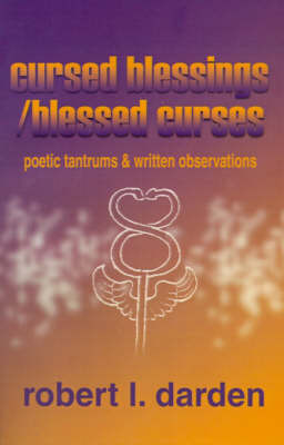 Cursed Blessings/Blessed Curses: Poetic Tantrums & Written Observations by Robert I. Darden image