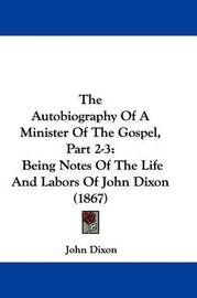 The Autobiography of a Minister of the Gospel, Part 2-3: Being Notes of the Life and Labors of John Dixon (1867) by John Dixon