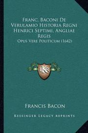 Franc. Baconi de Verulamio Historia Regni Henrici Septimi, Angliae Regis: Opus Vere Politicum (1642) by Francis Bacon