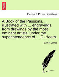 A Book of the Passions, ... Illustrated with ... Engravings from Drawings by the Most Eminent Artists, Under the Superintendence of ... C. Heath. by George Payne Rainsford James