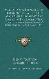 Memoir of a French New Testament, in Which the Mass and Purgatory Are Found in the Sacred Text: Together with Bishop Kidder's Reflections on the Same (1863) by Henry Cotton