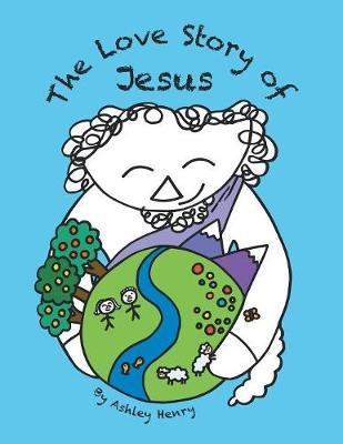 The Love Story of Jesus by Ashley Henry
