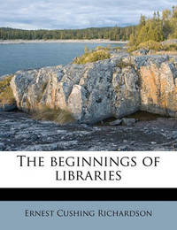 The Beginnings of Libraries Volume 1914 by Ernest Cushing Richardson