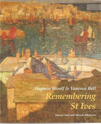 Virginia Woolf and Vanessa Bell: Remembering St Ives by Marion Dell