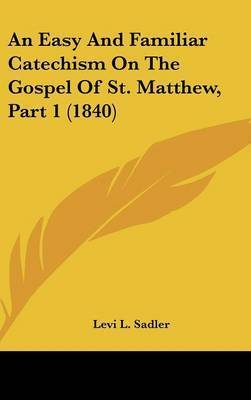 An Easy and Familiar Catechism on the Gospel of St. Matthew, Part 1 (1840) by Levi L Sadler