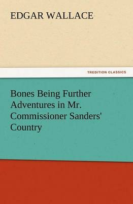Bones Being Further Adventures in Mr. Commissioner Sanders' Country by Edgar Wallace
