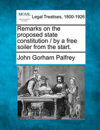 Remarks on the Proposed State Constitution / By a Free Soiler from the Start. by John Gorham Palfrey