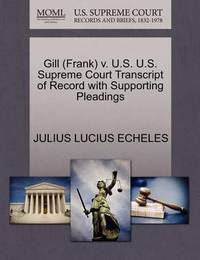 Gill (Frank) V. U.S. U.S. Supreme Court Transcript of Record with Supporting Pleadings by Julius Lucius Echeles