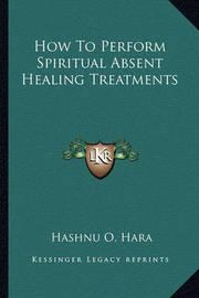 How to Perform Spiritual Absent Healing Treatments by Hashnu O. Hara