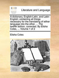 A Dictionary, English-Latin, and Latin-English; Containing All Things Necessary for the Translating of Either Language Into the Other. ... the Twelfth Edition, Corrected. by Elisha Coles, ... Volume 1 of 2 by Elisha Coles Jr