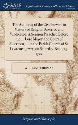 The Authority of the Civil Powers in Matters of Religion Asserted and Vindicated. a Sermon Preached Before the ... Lord Mayor, the Court of Aldermen, ... in the Parish Church of St. Lawrence Jewry, on Saturday, Sept, 29, 1722 by William Berriman