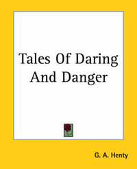 Tales Of Daring And Danger by G.A.Henty