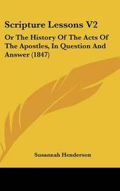 Scripture Lessons V2: Or The History Of The Acts Of The Apostles, In Question And Answer (1847) by Susannah Henderson image