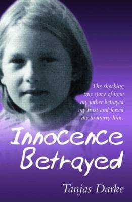 Innocence Betrayed: The Shocking True Story of How My Father Betrayed My Trust and Forced Me to Marry Him by Tanjas Darke image