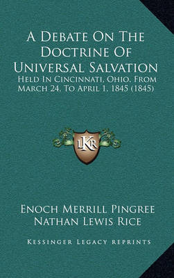A Debate on the Doctrine of Universal Salvation: Held in Cincinnati, Ohio, from March 24, to April 1, 1845 (1845) by Enoch Merrill Pingree image