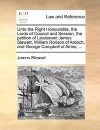 Unto the Right Honourable, the Lords of Council and Session, the Petition of Lieutenant James Stewart, William Rorison of Ardoch, and George Campbell of Airies; ... by James Stewart
