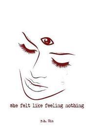 She Felt Like Feeling Nothing by R H Sin