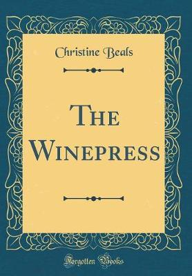 The Winepress (Classic Reprint) by Christine Beals