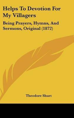 Helps To Devotion For My Villagers: Being Prayers, Hymns, And Sermons, Original (1872) by Theodore Shurt