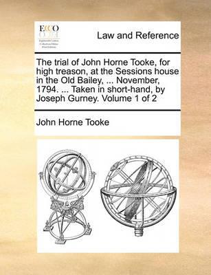 The Trial of John Horne Tooke, for High Treason, at the Sessions House in the Old Bailey, ... November, 1794. ... Taken in Short-Hand, by Joseph Gurney. Volume 1 of 2 by John Horne Tooke
