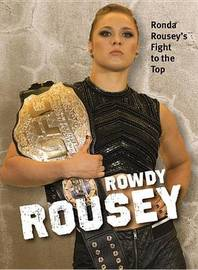 Rowdy Rousey: Ronda Rousey's Fight to the Top by Mike Straka