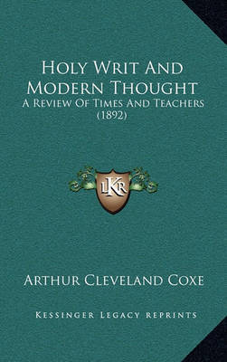 Holy Writ and Modern Thought: A Review of Times and Teachers (1892) by Arthur Cleveland Coxe