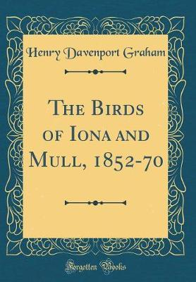 The Birds of Iona and Mull, 1852-70 (Classic Reprint) by Henry Davenport Graham