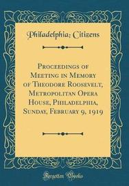 Proceedings of Meeting in Memory of Theodore Roosevelt, Metropolitan Opera House, Philadelphia, Sunday, February 9, 1919 (Classic Reprint) by Philadelphia Citizens image