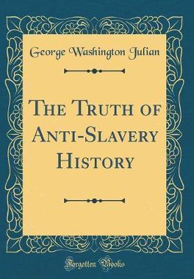 The Truth of Anti-Slavery History (Classic Reprint) by George Washington Julian