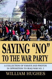 Saying No to the War Party: A Collection of Essays and Photos in Opposition to Iraq War No. 2 by William Hughes, Of