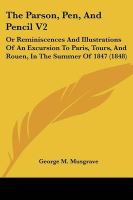 The Parson, Pen, and Pencil V2: Or Reminiscences and Illustrations of an Excursion to Paris, Tours, and Rouen, in the Summer of 1847 (1848) by George M Musgrave image