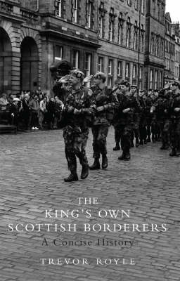 The King's Own Scottish Borderers: A Concise History by Trevor Royle
